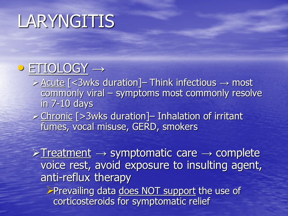 LARYNGITIS ETIOLOGY → Acute [<3wks duration]– Think infectious → most commonly viral – symptoms most commonly resolve in 7-10 days.